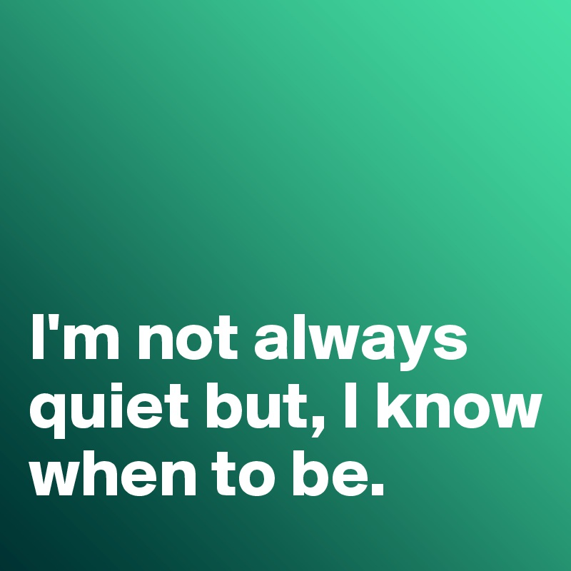 I'm not always quiet but, I know when to be.