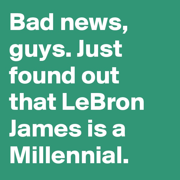 Bad news, guys. Just found out that LeBron James is a Millennial.