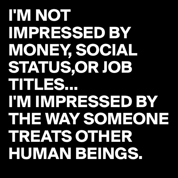 I'M NOT IMPRESSED BY MONEY, SOCIAL STATUS,OR JOB TITLES... I'M IMPRESSED BY THE WAY SOMEONE TREATS OTHER HUMAN BEINGS.