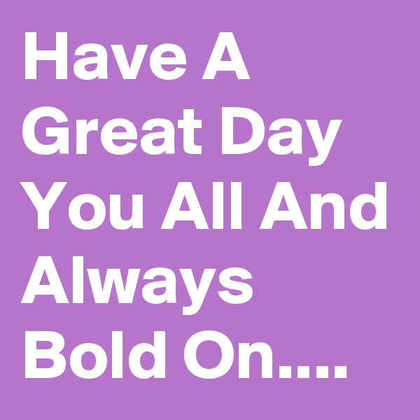 Have A Great Day You All And Always Bold On....