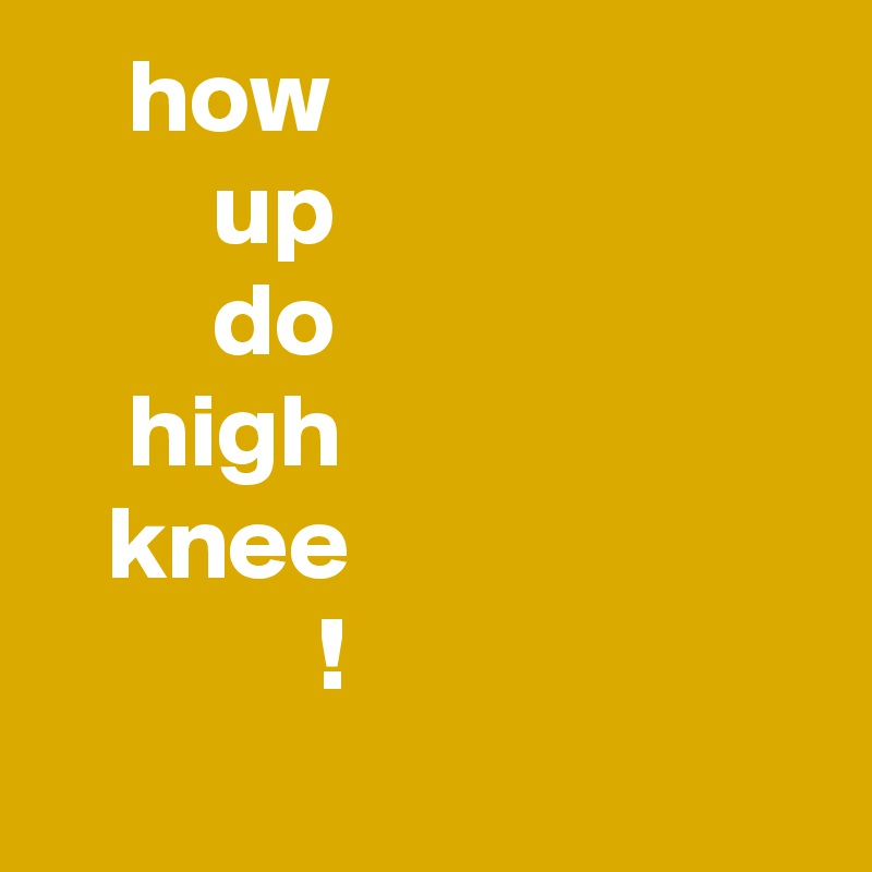 how         up         do     high    knee              !