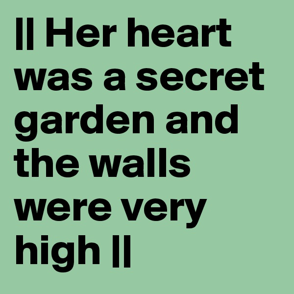 || Her heart was a secret garden and the walls were very high ||