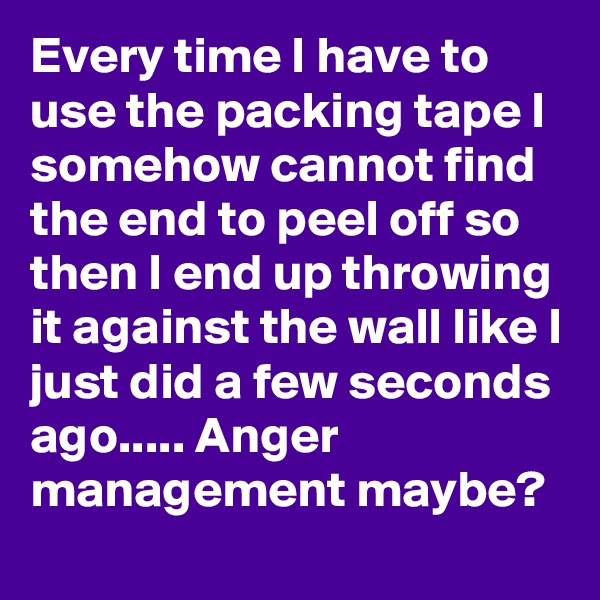 Every time I have to use the packing tape I somehow cannot find the end to peel off so then I end up throwing it against the wall like I just did a few seconds ago..... Anger management maybe?