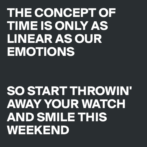 THE CONCEPT OF TIME IS ONLY AS LINEAR AS OUR EMOTIONS   SO START THROWIN' AWAY YOUR WATCH AND SMILE THIS WEEKEND