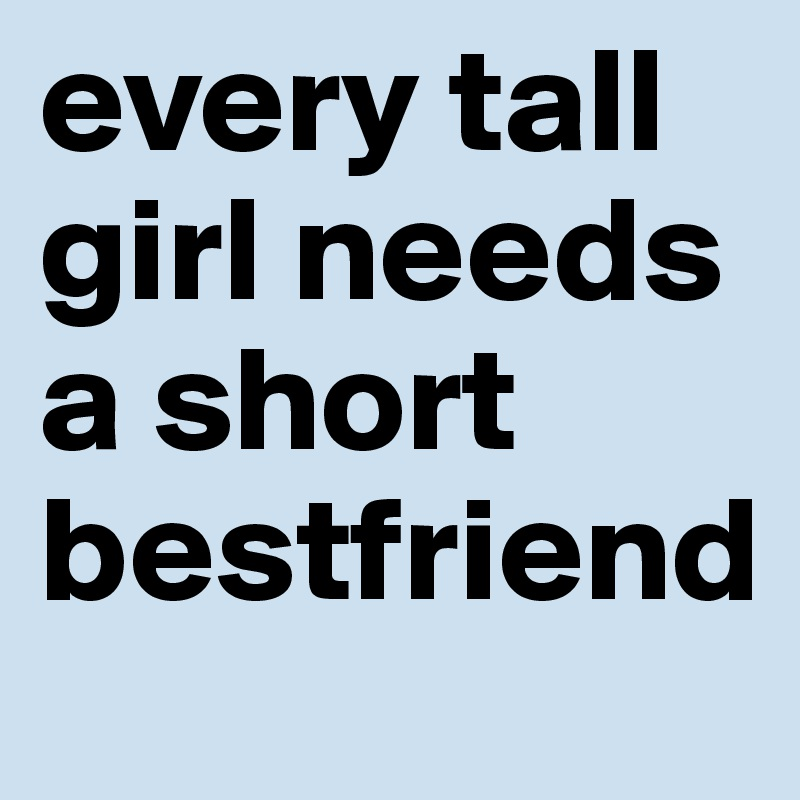 every tall girl needs a short bestfriend   post by