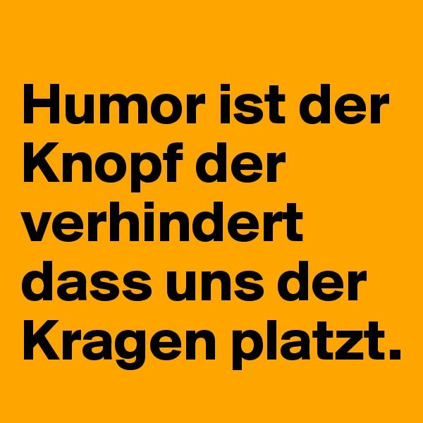 Humor ist der Knopf der verhindert dass uns der Kragen platzt.