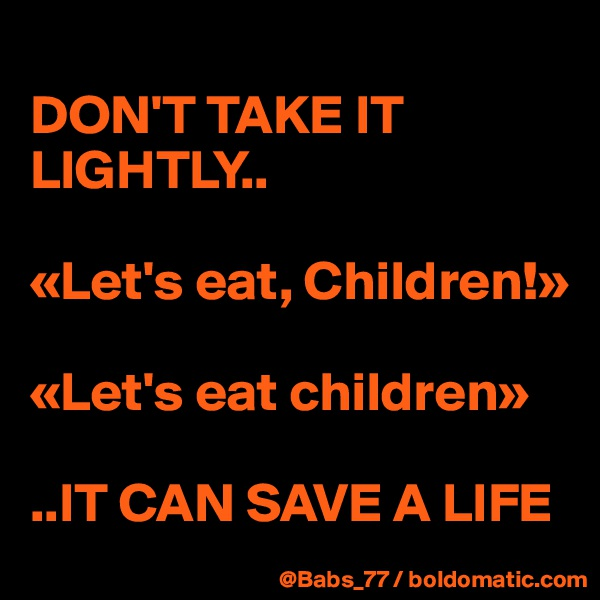 DON'T TAKE IT LIGHTLY..  «Let's eat, Children!»  «Let's eat children»  ..IT CAN SAVE A LIFE
