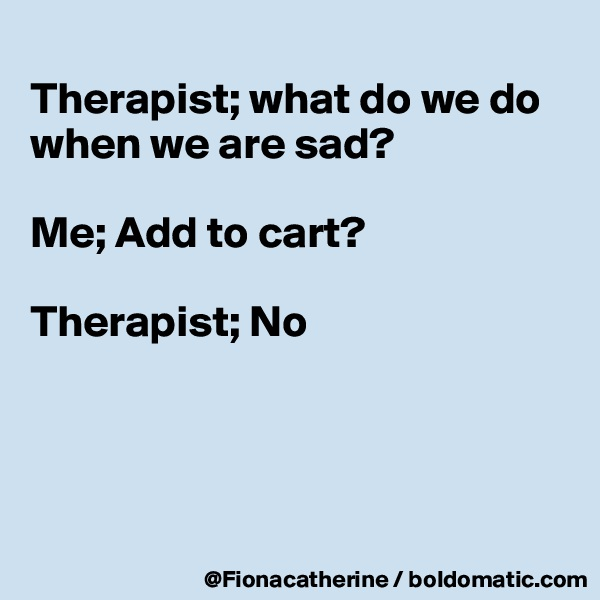 Therapist; what do we do when we are sad?  Me; Add to cart?  Therapist; No