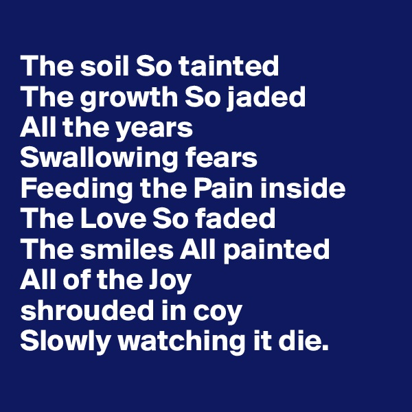 The soil So tainted  The growth So jaded All the years  Swallowing fears  Feeding the Pain inside  The Love So faded  The smiles All painted  All of the Joy  shrouded in coy Slowly watching it die.