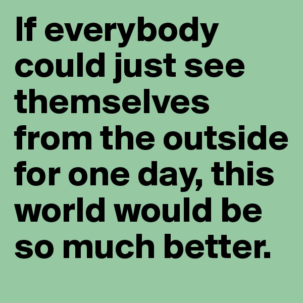 If everybody could just see themselves from the outside for one day, this world would be so much better.