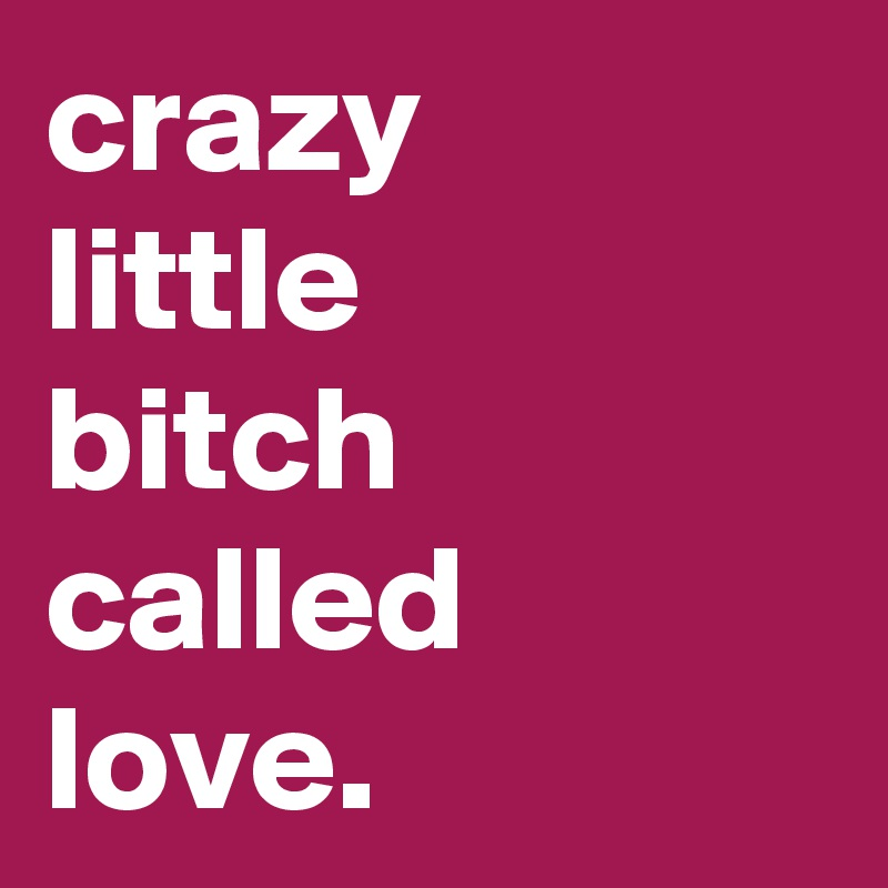 crazy little bitch called love.