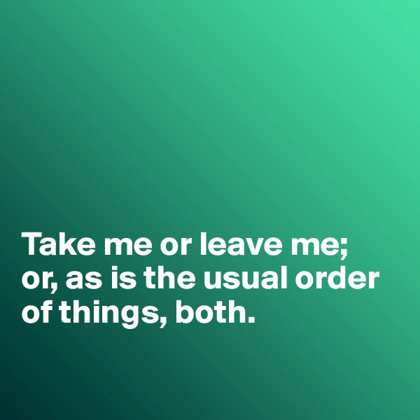Take me or leave me; or, as is the usual order of things, both.