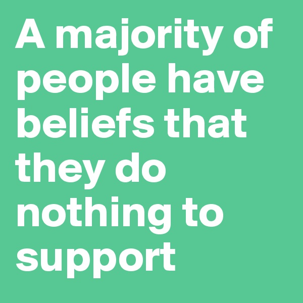 A majority of people have beliefs that they do nothing to support