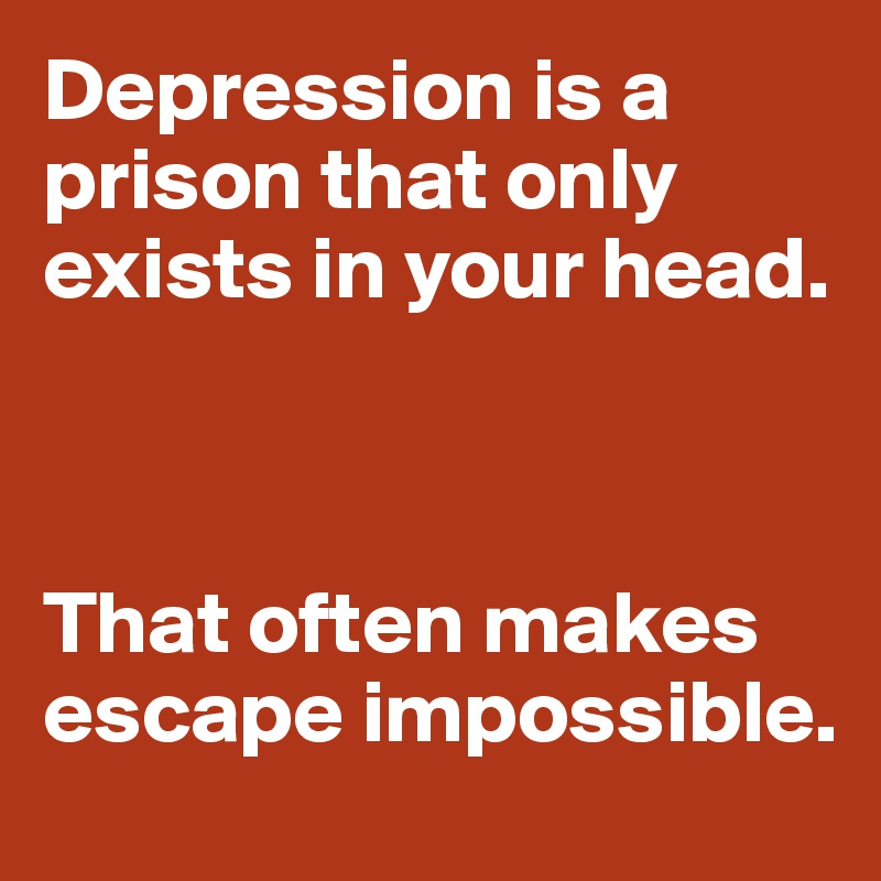 Depression is a prison that only exists in your head.    That often makes escape impossible.