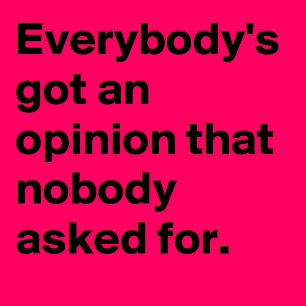 Everybody's got an opinion that nobody asked for.