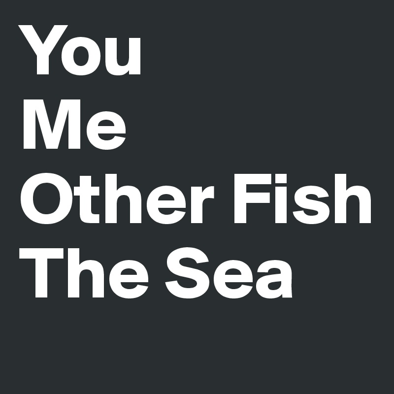 You  Me Other Fish The Sea