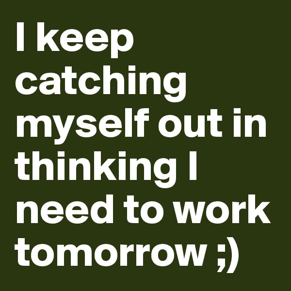 I keep catching myself out in thinking I need to work tomorrow ;)