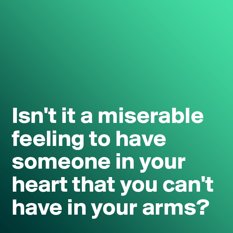 Isn't it a miserable feeling to have someone in your heart that you can't have in your arms?