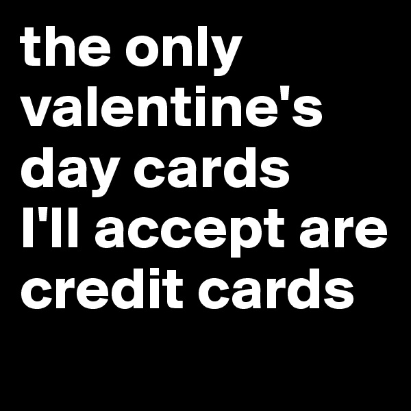 the only valentine's day cards  I'll accept are credit cards