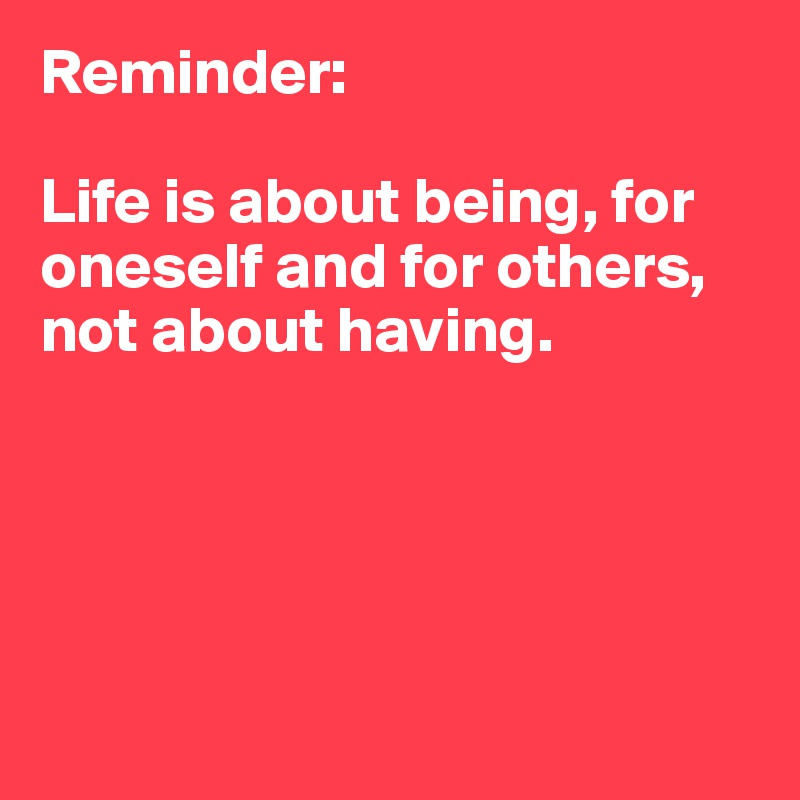 Reminder:  Life is about being, for oneself and for others, not about having.