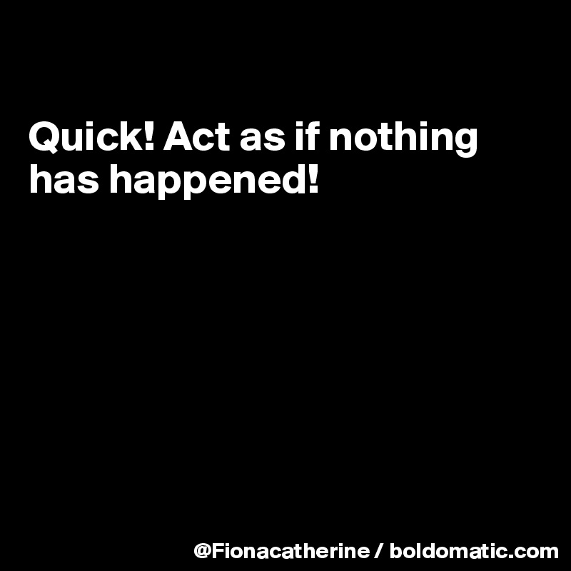 Quick! Act as if nothing has happened!