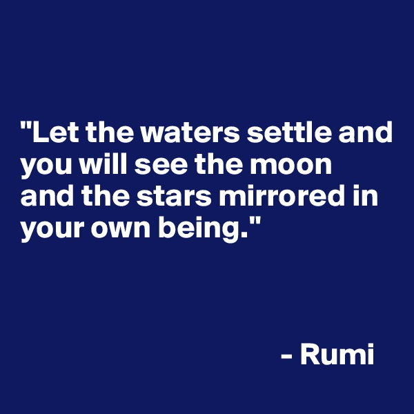 """""""Let the waters settle and you will see the moon and the stars mirrored in your own being.""""                                             - Rumi"""