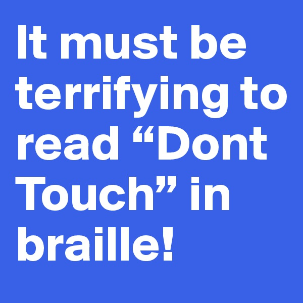 """It must be terrifying to read """"Dont Touch"""" in braille!"""