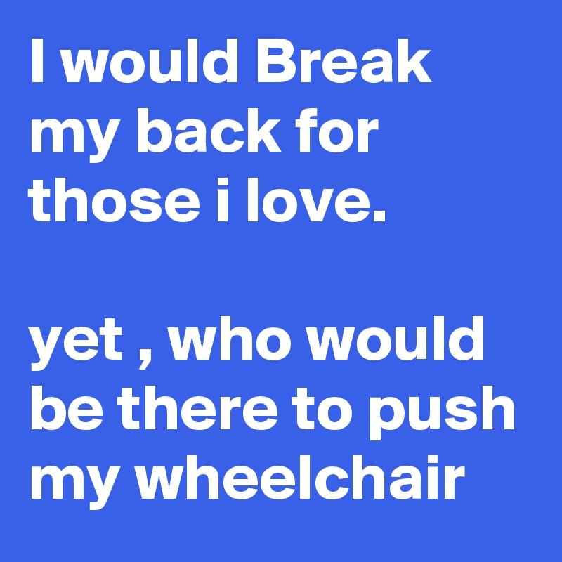 I would Break my back for those i love.   yet , who would be there to push my wheelchair