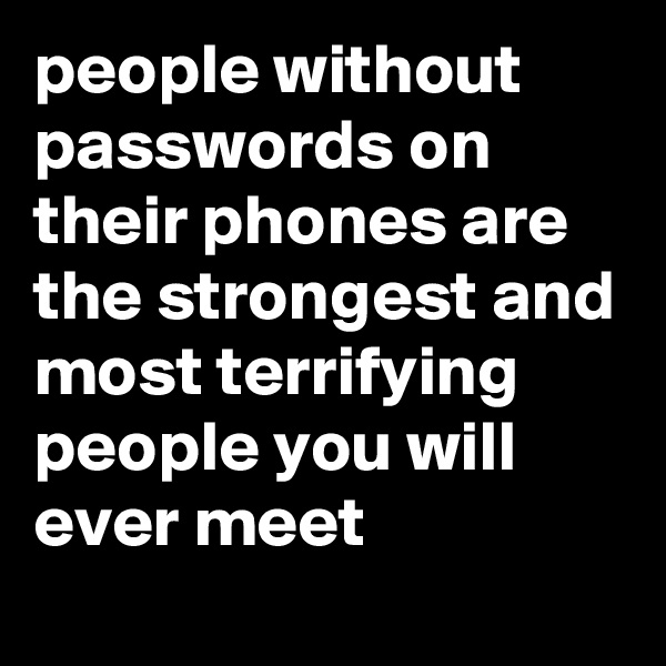 people without passwords on their phones are the strongest and most terrifying people you will ever meet