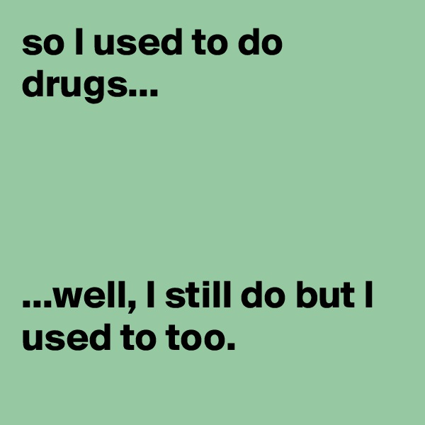 so I used to do drugs...     ...well, I still do but I used to too.