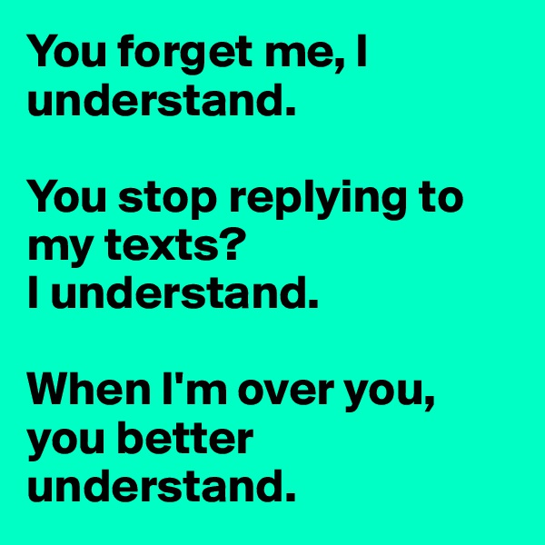 You forget me, I understand.   You stop replying to my texts? I understand.   When I'm over you, you better understand.