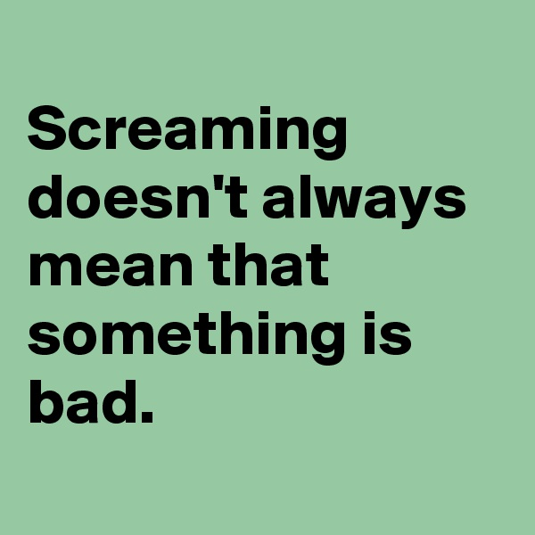 Screaming doesn't always mean that something is bad.