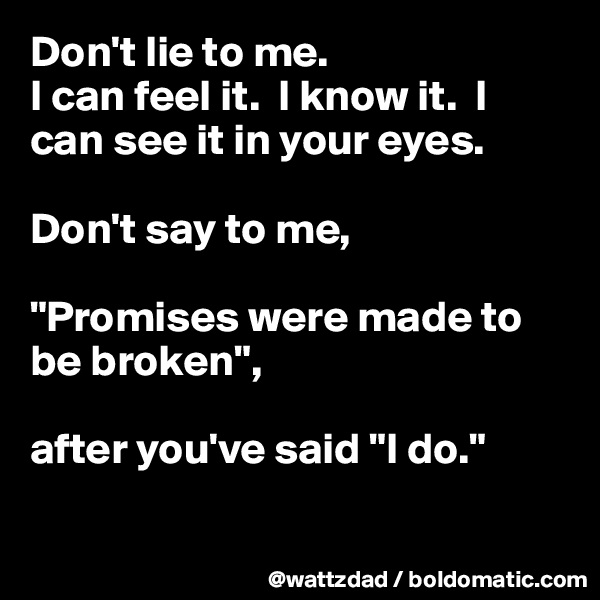 """Don't lie to me.   I can feel it.  I know it.  I can see it in your eyes.   Don't say to me,  """"Promises were made to be broken"""",   after you've said """"I do."""""""