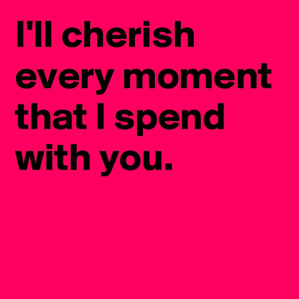 I'll cherish every moment that I spend with you.