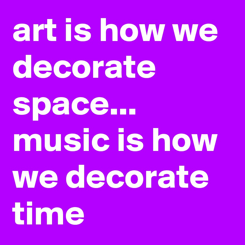 art is how we decorate space... music is how we decorate time