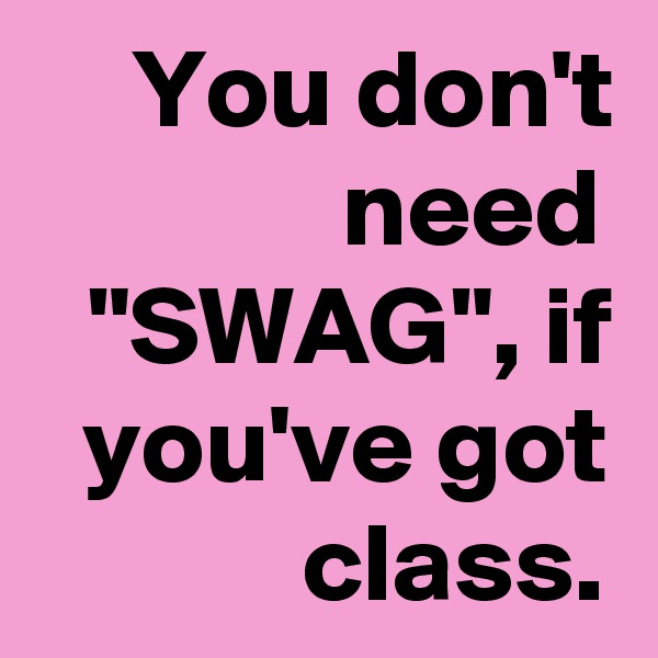 "You don't need ""SWAG"", if you've got class."