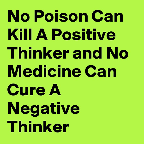 No Poison Can Kill A Positive Thinker and No Medicine Can Cure A Negative Thinker