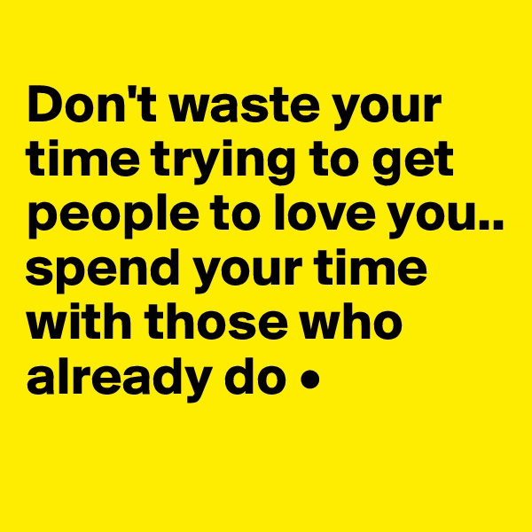 Don't waste your time trying to get people to love you.. spend your time with those who already do •