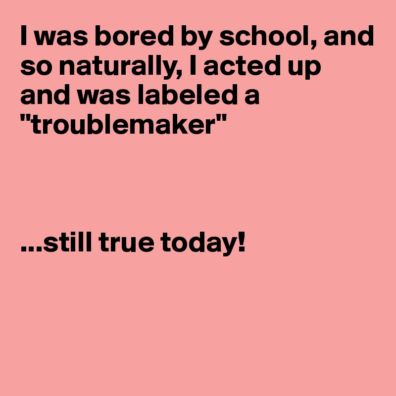 "I was bored by school, and so naturally, I acted up and was labeled a ""troublemaker""    ...still true today!"