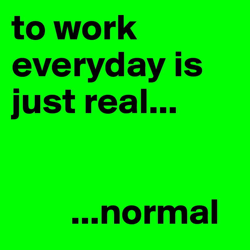 to work everyday is just real...           ...normal