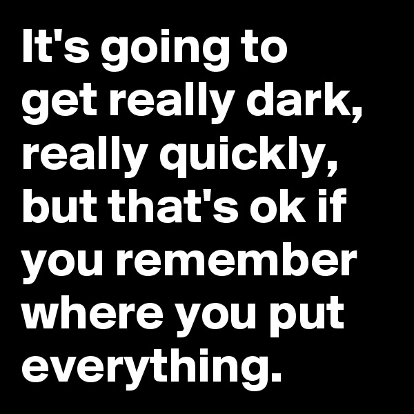 It's going to  get really dark, really quickly, but that's ok if you remember where you put everything.