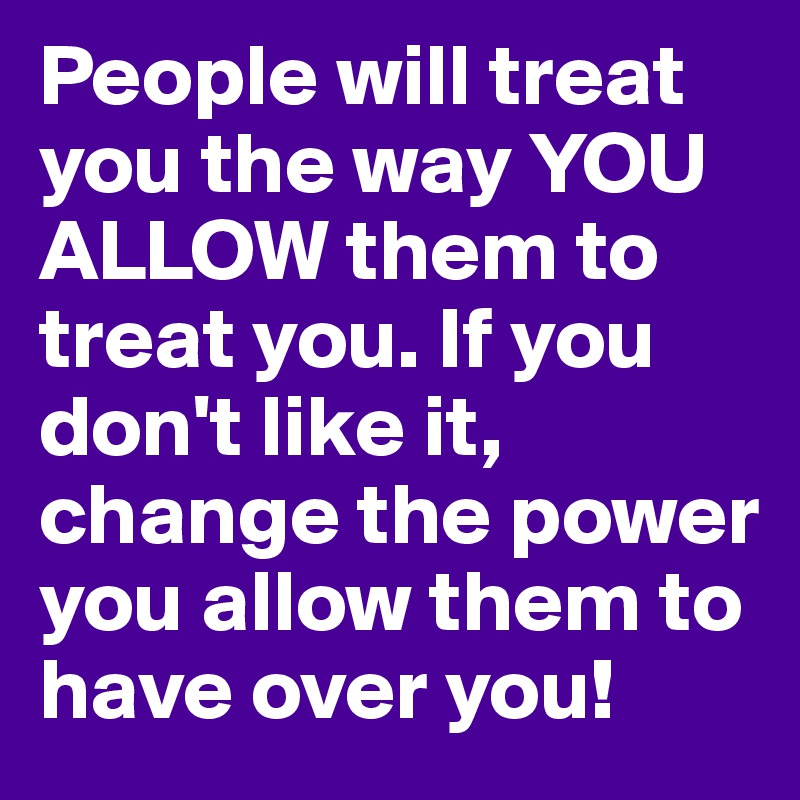 People will treat you the way YOU ALLOW them to treat you. If you don't like it, change the power you allow them to have over you!