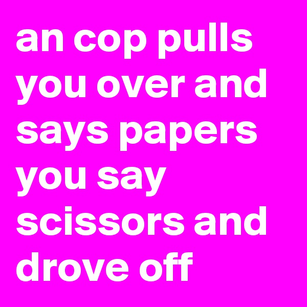 an cop pulls you over and says papers you say scissors and drove off