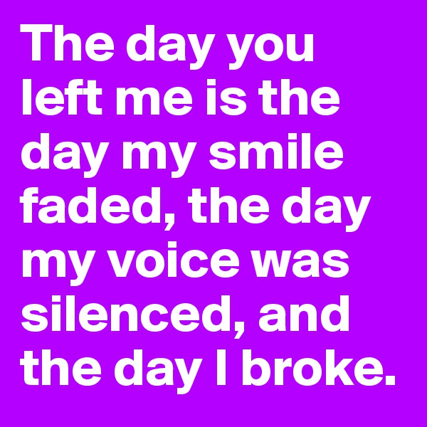 The day you left me is the day my smile faded, the day my voice was silenced, and the day I broke.