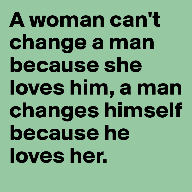 A woman can t change a man