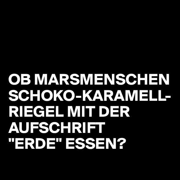 """OB MARSMENSCHEN SCHOKO-KARAMELL-RIEGEL MIT DER AUFSCHRIFT  """"ERDE"""" ESSEN?"""