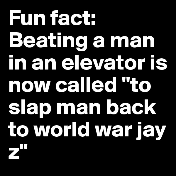 "Fun fact: Beating a man in an elevator is now called ""to  slap man back to world war jay z"""