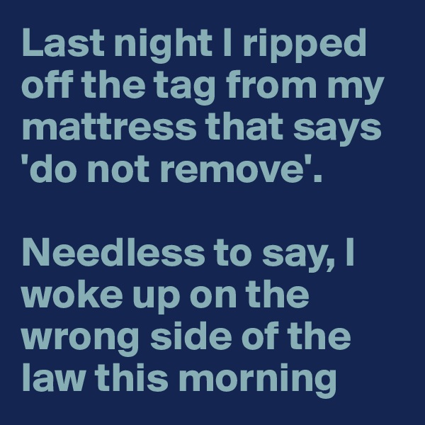 Last night I ripped off the tag from my mattress that says 'do not remove'.  Needless to say, I woke up on the wrong side of the law this morning