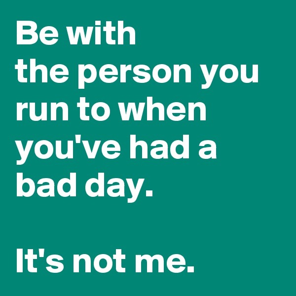 Be with the person you run to when you've had a bad day.   It's not me.