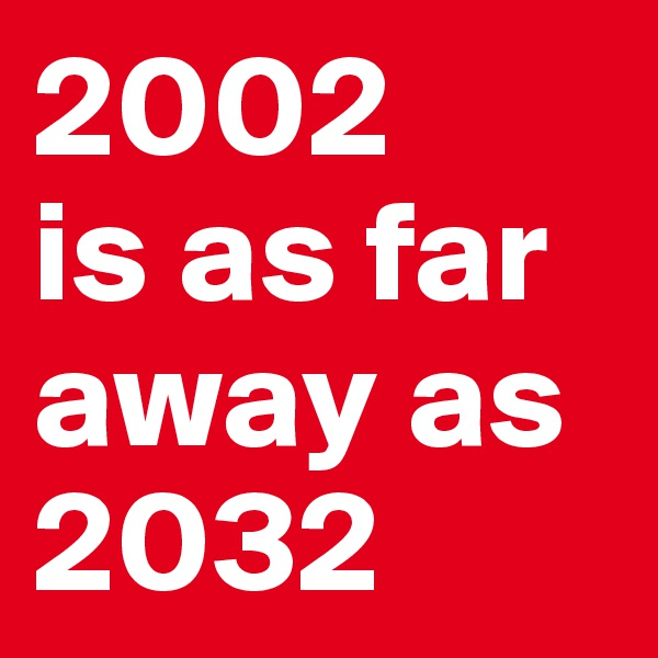 2002  is as far away as 2032
